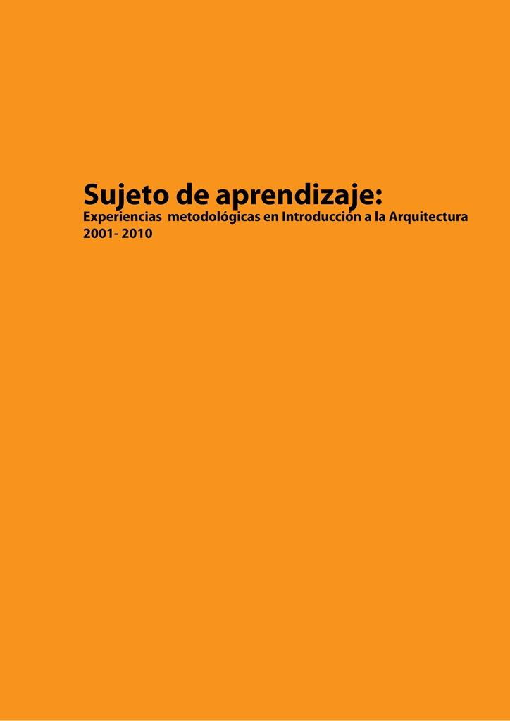 SUJETO DE APRENDIZAJE: EXPERIENCIAS METODOLÓGICAS EN INTRODUCCIÓN A LA ARQUITECTURA 2001 – 2010