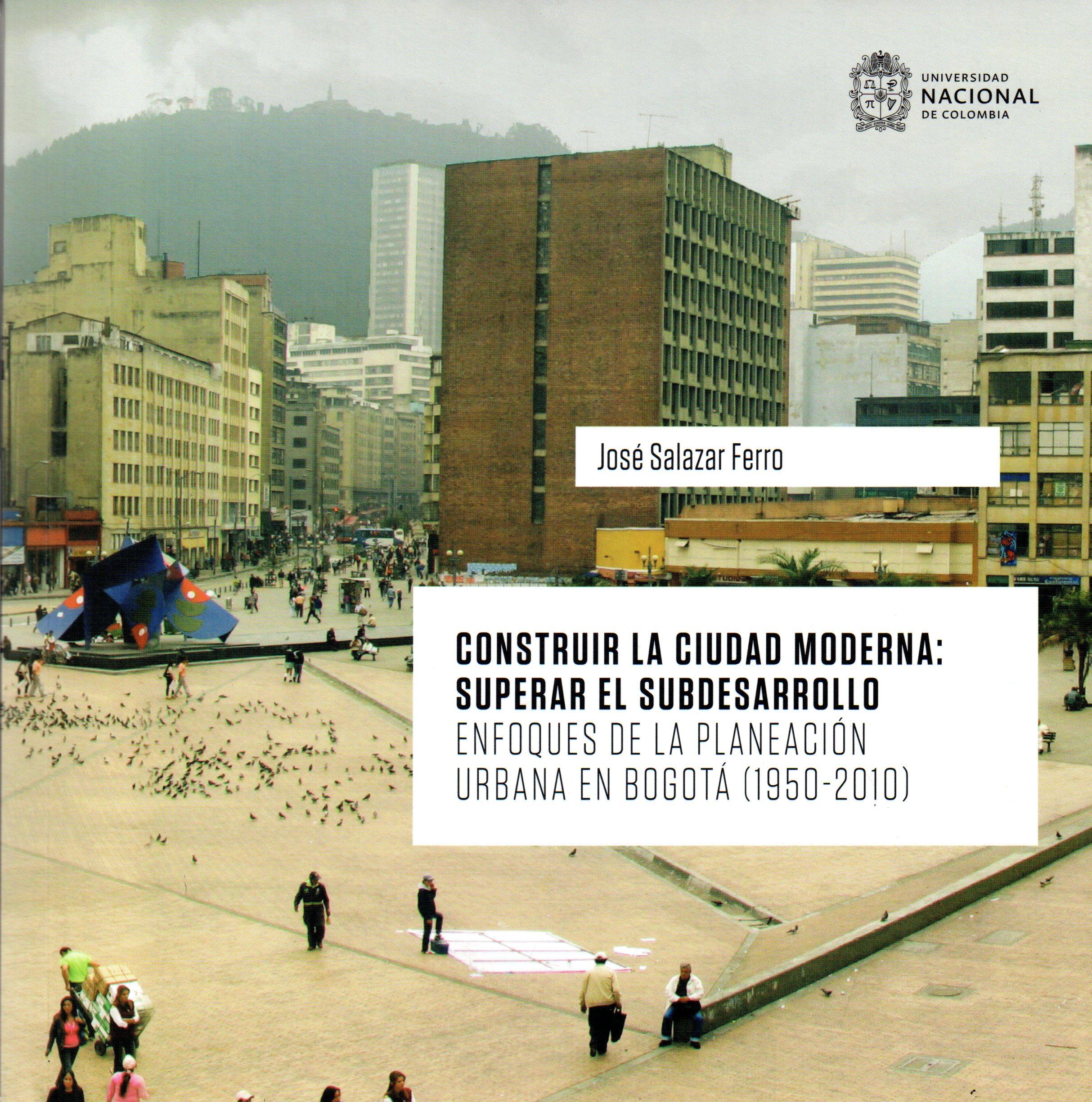 CONSTRUIR LA CIUDAD MODERNA SUPERAR EL SUBDESARROLLO ENFOQUES DE LA PLANEACIÓN URBANA EN BOGOTÁ (1950 2010)